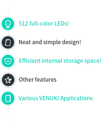 512 full-color LEDs! Neat and simple design! Efficient internal storage space! Other features Various VENUKI Applications